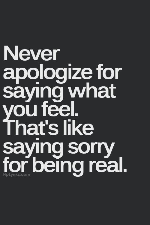 Never Apologize For Saying What You Feel Thats Like Saying Sorry