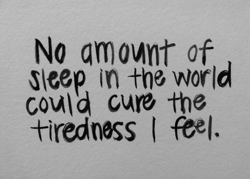 No amount of sleep in the world could cure the tiredness I feel.