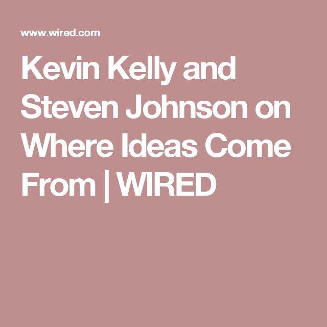 Kevin Kelly and Steven Johnson on Where Ideas Come From   WIRED