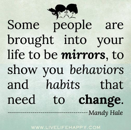 Some people are brought into your life to be mirrors, to show you behaviors and habits that need to change. -Mandy Hale by deeplifequotes, via Flickr