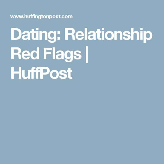 Dating: Relationship Red Flags | HuffPost