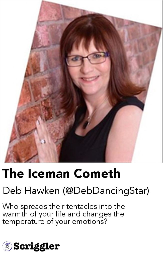 The Iceman Cometh by Deb Hawken (@DebDancingStar) https://scriggler.com/detailPost/story/51816 Who spreads their tentacles into the warmth of your life and changes the temperature of your emotions?