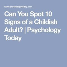 Can You Spot 10 Signs of a Childish Adult? | Psychology Today