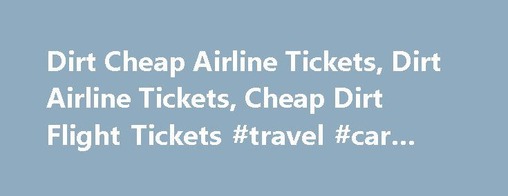 Dirt Cheap Airline Tickets, Dirt Airline Tickets, Cheap Dirt Flight Tickets #travel #car #rental http://travels.remmont.com/dirt-cheap-airline-tickets-dirt-airline-tickets-cheap-dirt-flight-tickets-travel-car-rental/  #best cheap airline tickets # Dirt Cheap Airline Tickets Dirt Cheap Airline Tickets Make hay while sun shines, utilize benefits of finding dirt cheap airline tickets whenever and wherever and go ahead and gain true inspiring experiences by making an... Read moreThe post Dirt…