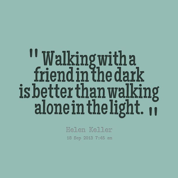 Walking with a friend in the dark is better than walking alone in the light. – Helen Keller thedailyquotes.com