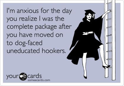 this is funny! very true to my ex!!! i think my husband can beg to differ, his ex was definitely one fucked up, ugly package :-D