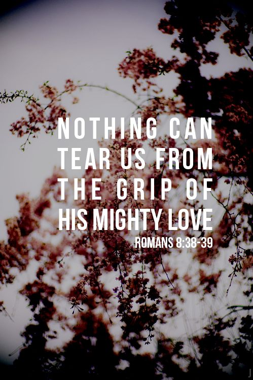 Romans 8:38-39 - Absolutely nothing! God's love for us never changes...