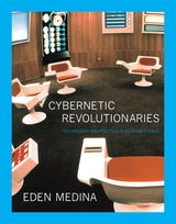 CYBERNETIC REVOLUTIONARIES: TECHNOLOGY AND POLITICS IN ALLENDE'S CHILE ~ Eden Medina ~ The MIT Press ~ 2011