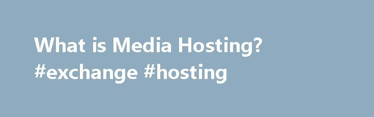 What is Media Hosting? #exchange #hosting http://vds.remmont.com/what-is-media-hosting-exchange-hosting/  #media hosting # Basics of Media Hosting By Om Thoke. Web Hosting Expert The rapid surge of digital media in the market has almost compelled the cloud hosting companies to come up with some of the best media hosting solutions. Today, many businesses across different countries, run their media websites with the help of cloud […]