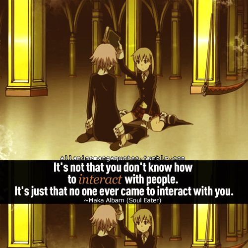 """It's not that you don't know who to interact with people. It's just that no one ever came to interact with you."" ~Maka"