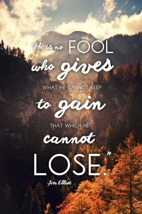 """Jim Elliot quote; """"He is no fool who gives what he cannot keep to gain that which he cannot lose."""""""