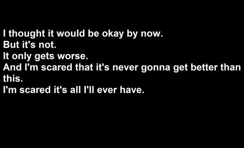 i thought it would be okay by now. i think it's not. it only gets worse. and i'm scared that it's never gonna get better than this. i'm scared it's all i'll ever have