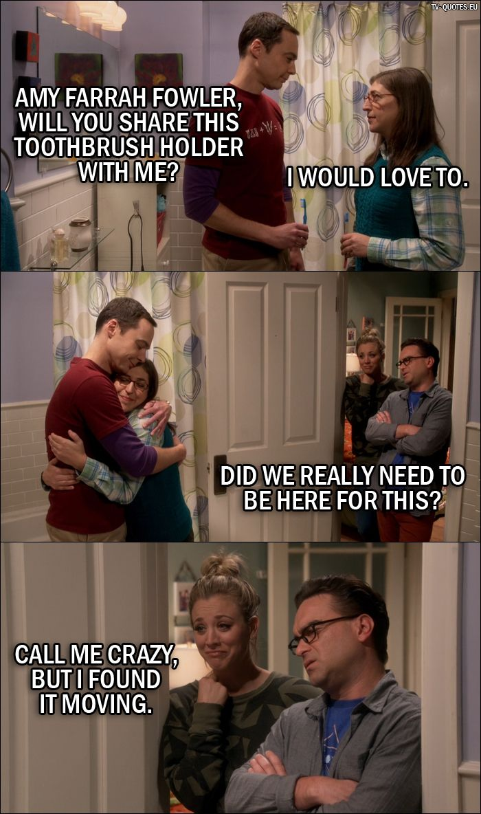 Quote from The Big Bang Theory 10x05 Sheldon Cooper: Amy Farrah Fowler, will you share this toothbrush holder with me? Amy Farrah Fowler: I would love to. Leonard Hofstadter: Did we really need to be here for this? Penny Hofstadter: Call me crazy, but I found it moving.