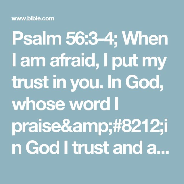 Psalm 56:3-4; When I am afraid, I put my trust in you.  In God, whose word I praise—in God I trust and am not afraid.What can mere mortals do to me?
