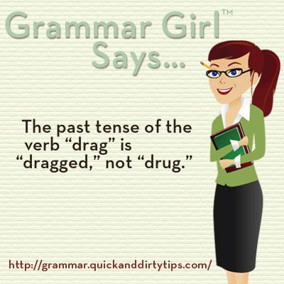 """The past tense of """"drag"""" is """"dragged,"""" not drug. http://grammar.quickanddirtytips.com/dragged-versus-drug.aspx"""
