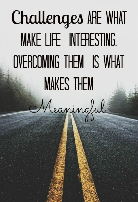 Challenges are what makes life interesting overcoming them is what makes them meaningful...