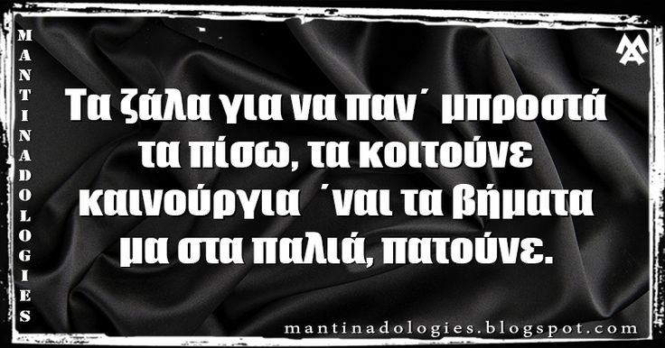 Μαντινάδα - Τα ζάλα για να παν΄ μπροστά, τα πίσω, τα κοιτούνε καινούργια  ΄ναι τα βήματα, μα στα παλιά, πατούνε. #mantinades #mantinada #Κρήτη #Crete #μαντιναδες #μαντιναδα http://mantinadologies.blogspot.gr