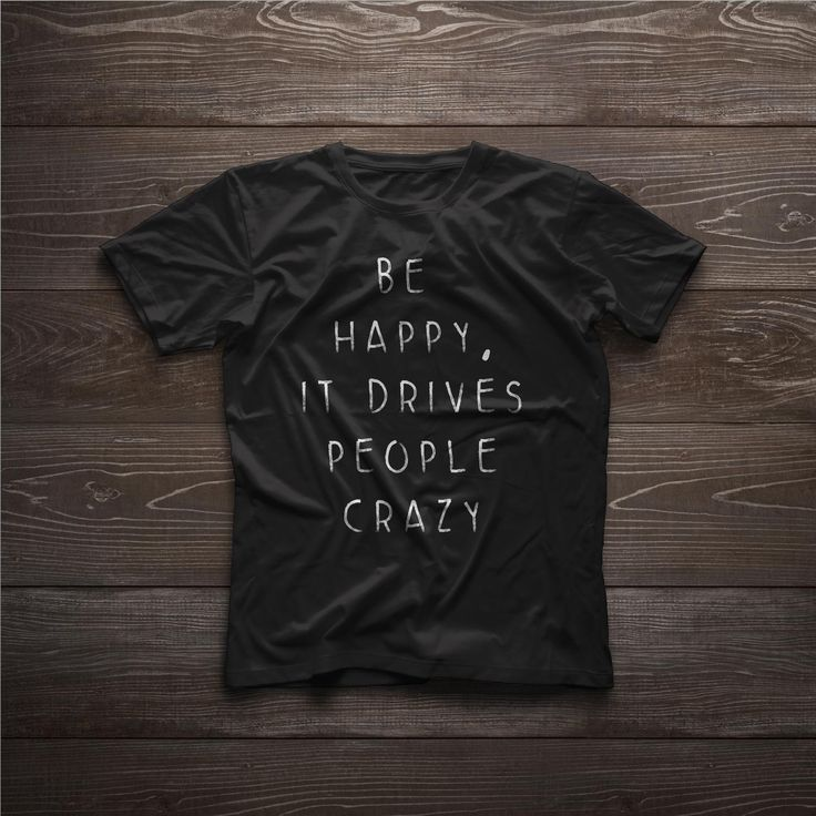 Be happy drives people crazy t-shirt
