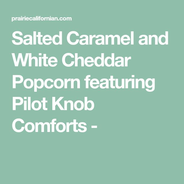 Salted Caramel and White Cheddar Popcorn featuring Pilot Knob Comforts -