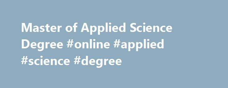 Master of Applied Science Degree #online #applied #science #degree http://usa.remmont.com/master-of-applied-science-degree-online-applied-science-degree/  # Master of Applied Science Degree The Master of Applied Science degree is designed for those whose educational objective is to pursue a professional degree in agriculture, food, and natural resources at the master's level.The Master of Applied Science is a practitioner degree for: individuals directly involved in agriculture, food, and…