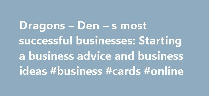 Dragons – Den – s most successful businesses: Starting a business advice and business ideas #business #cards #online http://bank.remmont.com/dragons-den-s-most-successful-businesses-starting-a-business-advice-and-business-ideas-business-cards-online/  #most successful businesses # Dragons Den s most successful businesses It's now over 10 years since the first episode of Dragons' Den aired on British TV screens and in that time we've seen some brilliant, and not so brilliant, businesses pass…