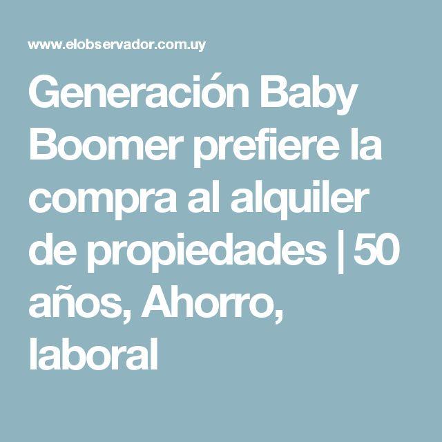 Generación Baby Boomer prefiere la compra al alquiler de propiedades | 50 años, Ahorro, laboral