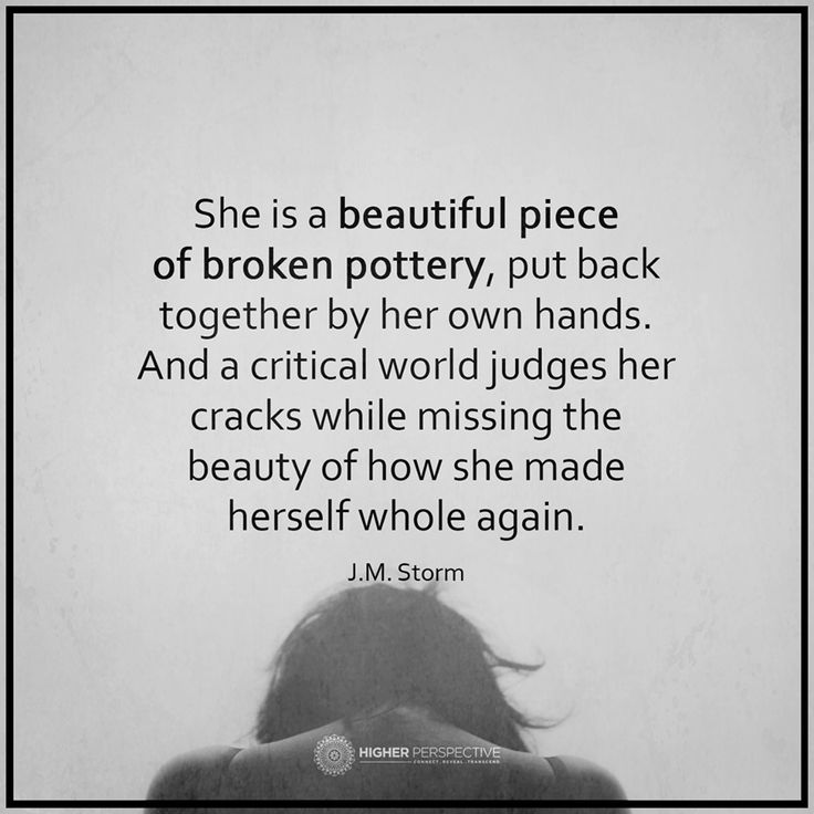 She is a beautiful piece of broken pottery, put back together by her own hands. And a critical world judges her cracks while missing the beauty of how she made herself whole again. ~J.M. Storm