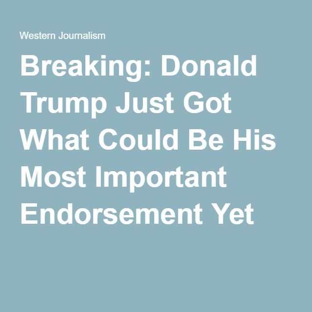 Breaking: Donald Trump Just Got What Could Be His Most Important Endorsement Yet
