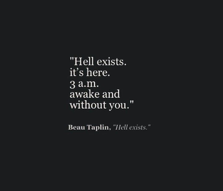 Hell...exists, it's here, 3am, awake and without you..