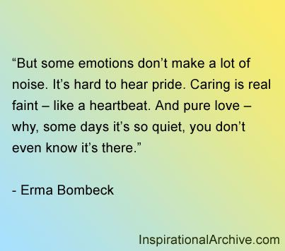 But some emotions don't make a lot of noise. It's hard to hear pride. Caring is real faint – like a heartbeat. And pure love – why, some days it's so quiet, you don't even know it's there.    - Erma Bombeck