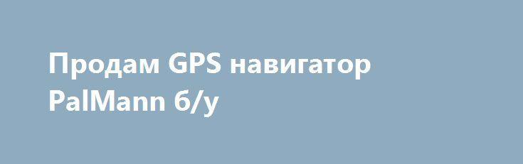 """Продам GPS навигатор PalMann б/у http://brandar.net/ru/a/ad/prodam-gps-navigator-palmann-bu/  Продам GPS навигатор PalMann б/у в рабочем состоянии. Экран 5"""" (12.7 см ). Функции : навигатор , Мр3 , видео плеер , FM трансмитер , переводчик , калькулятор, фонарик (разные цвета), записная книжка, игры (загрузить)... Установлен навител версия 5.1.0.47 (желательно обновить карты). Комплект: навигатор PalMann 5"""", карта памяти 4GB , автомобильное зарядное"""