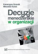 Decyzje menedżerskie w organizacji / Katarzyna Grzesik, Mirosław Karaś