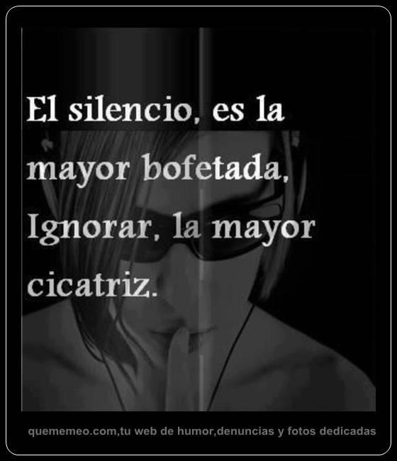 El silencio es la mayor bofetada. Ignorar, la mayor cicatriz.