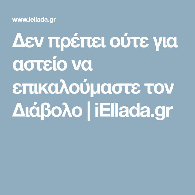 Δεν πρέπει ούτε για αστείο να επικαλούμαστε τον Διάβολο | iEllada.gr