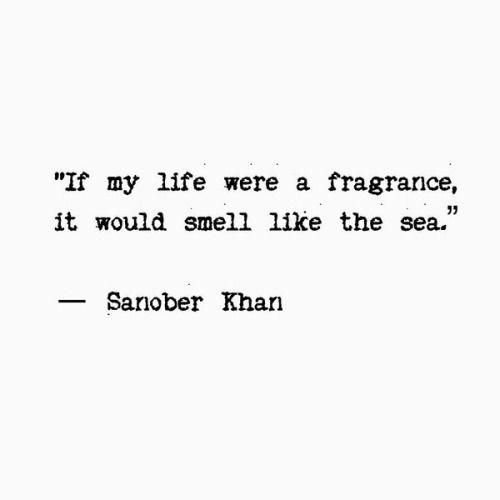 If my life were a fragrance, it would smell like the sea. - Sanober Khan