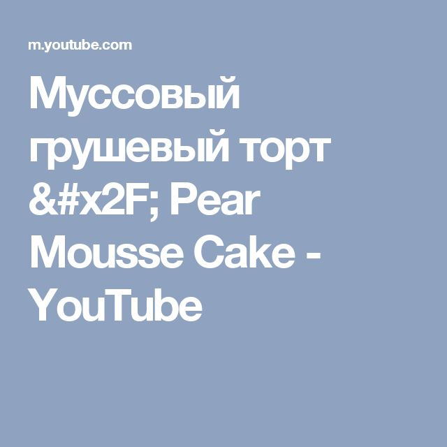 Муссовый грушевый торт / Pear Mousse Cake - YouTube