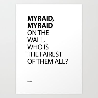 Myraid, Myraid on the wall, who is the fairest of them all?  Word play of the font 'Myraid' by Robert Slimbach and Carol Twombly and the famous quote from Snow White of 'Mirror Mirror on the Wall, Who Is the Fairest of Them All?'.  Set in Myraid Pro Bold and Regular.  Available in Print, T-shirt and iPhone cases @ http://society6.com/fontlic/MYRAID-MYRAID-ON-THE-WALL-WHO-IS-THE-FAIREST-OF-THEM-ALL_Print