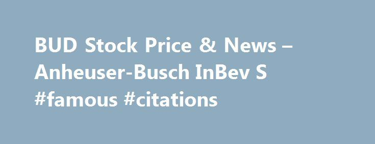 BUD Stock Price & News – Anheuser-Busch InBev S #famous #citations http://quote.remmont.com/bud-stock-price-news-anheuser-busch-inbev-s-famous-citations/  Anheuser-Busch InBev S.A. ADR BUD (U.S. NYSE) P/E Ratio (TTM) The Price to Earnings (P/E) ratio, a key valuation measure, is calculated by dividing the stock's most recent closing price by the sum of the diluted earnings per share from continuing operations for the trailing 12 month period. Earnings Per Share (TTM) A company's net […]