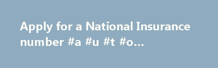 Apply for a National Insurance number #a #u #t #o #insurance http://south-dakota.remmont.com/apply-for-a-national-insurance-number-a-u-t-o-insurance/  # Apply for a National Insurance number National Insurance number application line Telephone: 0345 600 0643 Textphone: 0345 600 0644 Monday to Friday, 8am to 6pm Welsh language: 0345 602 1491 Monday to Friday, 8:30am to 5pm Find out about call charges To apply for benefits without a National Insurance number, contact Jobcentre Plus instead. If…