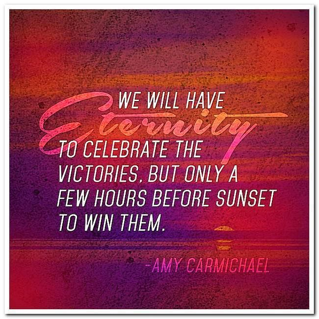 """We will have eternity to celebrate the victories but only a few hours before sunset to win them.""Amy Carmichael"
