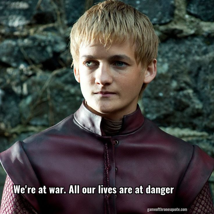 Joffrey baratheon: We're at war. All our lives are at danger