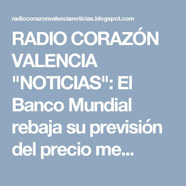 """RADIO CORAZÓN VALENCIA  """"NOTICIAS"""": El Banco Mundial rebaja su previsión del precio me..."""