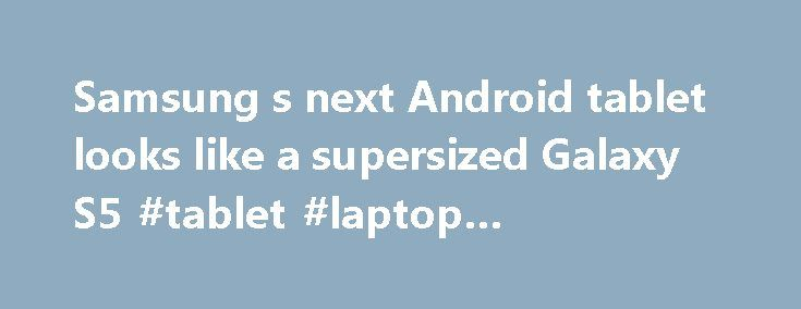 Samsung s next Android tablet looks like a supersized Galaxy S5 #tablet #laptop #comparison http://tablet.remmont.com/samsung-s-next-android-tablet-looks-like-a-supersized-galaxy-s5-tablet-laptop-comparison/  Engadget Samsung's next Android tablet looks like a supersized Galaxy S5 Samsung has already launched a cavalcade of new Android tablets this year, but it looks like the company isn't quite done yet. SamMobile claims to have the first photos of the Galaxy Tab S 10.5, a recently rumored…