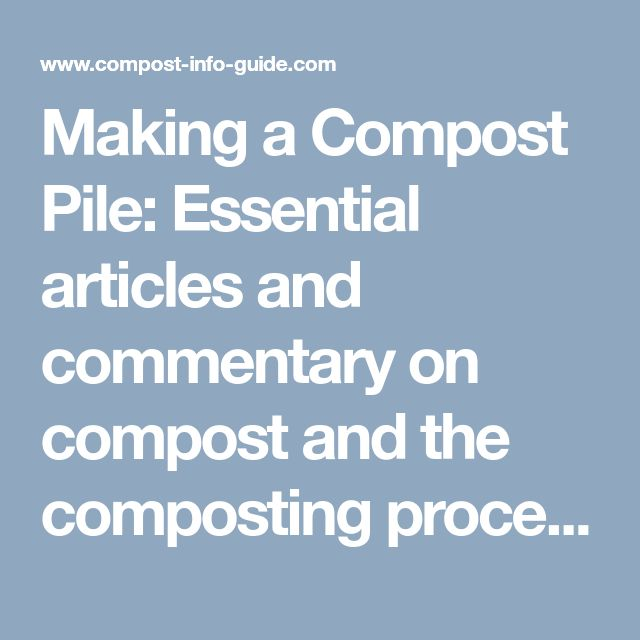 Making a Compost Pile: Essential articles and commentary on compost and the composting process