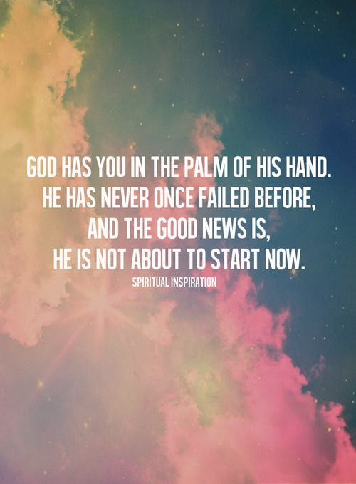 """God has you in the palm of His hand. He has never once failed before, and the good news is, He is not about to start now."""