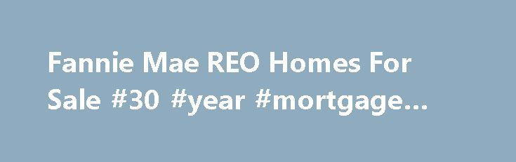Fannie Mae REO Homes For Sale #30 #year #mortgage #rates http://mortgage.remmont.com/fannie-mae-reo-homes-for-sale-30-year-mortgage-rates/  #homepath mortgage qualifications # Search for thousands of foreclosed homes, instantly. Important Reminder HomePath and this downloading function are only for individual, non-commercial use and for individuals and entities transacting business with Fannie Mae. You may not use any robot, spider or other automated device, process, or means to access…