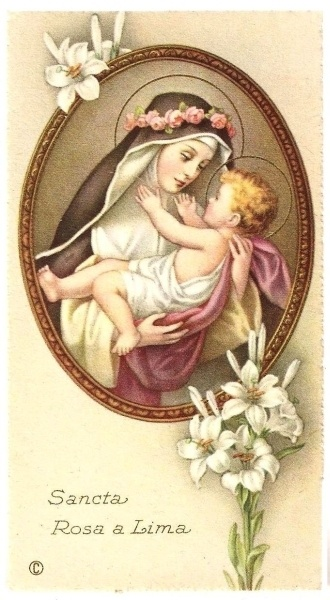 "St. Rose of Lima  Patron saint of the Americas and impossible cases.  As she breathed her last, Rita's final words to the sisters who gathered around her where, ""Remain in obedience to the holy Roman Church.  Remain in peace and fraternal charity."""