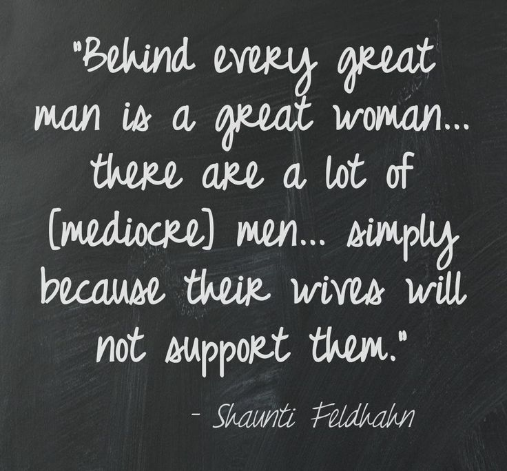 """Behind every great man is a great woman... there are a lot of [mediocre] men... simply because their wives will not support them."" [Shaunti Feldhahn]"