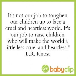 Parents, It's not our job to toughen our children up to face a cruel and heartless world. It's our job to raise children who will make the world a little less cruel and heartless.