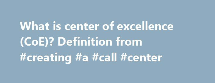 What is center of excellence (CoE)? Definition from #creating #a #call #center http://eritrea.remmont.com/what-is-center-of-excellence-coe-definition-from-creating-a-call-center/  # center of excellence (CoE) A center of excellence (CoE, also known as a competency center or a capability center) is a corporate group or team that leads other employees and the organization as a whole in some particular area of focus such as a technology, skill or discipline. To that end, a business CoE may…